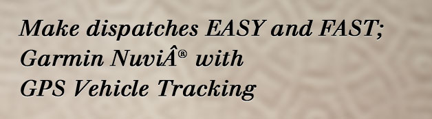 Make dispatches EASY and FAST; Garmin Nuvi® with GPS Vehicle Tracking