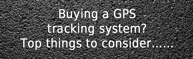 Buying a GPS tracking system? Top things to consider......