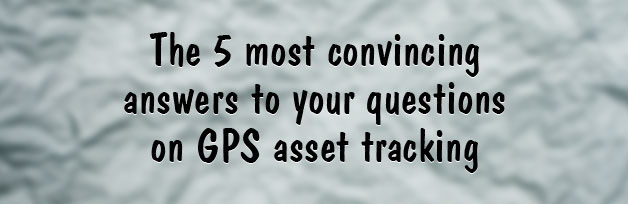 The 5 most convincing answers to your questions on GPS asset tracking