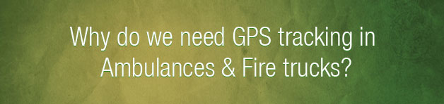 Why do we need GPS tracking in Ambulances & Fire trucks?