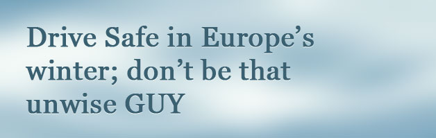 Drive Safe in Europe's winter;  don't be that unwise GUY