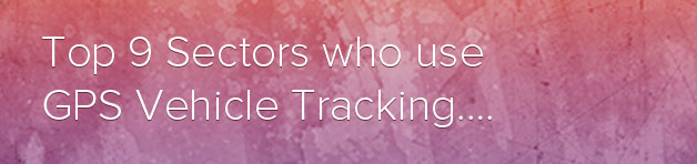 Top 9 business sectors which use GPS vehicle tracking