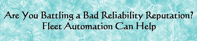 Are you battling a bad reliability reputation? Fleet Automation can help