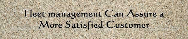 Fleet management can assure a more satisfied customer