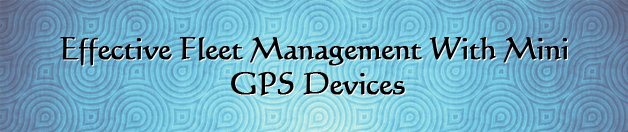 Effective fleet management with mini GPS tracking devices